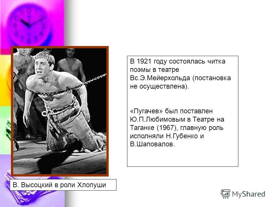 В. Высоцкий в роли Хлопуши В 1921 году состоялась читка поэмы в театре Вс.Э.Мейерхольда (постановка не осуществлена). «Пугачев» был поставлен Ю.П.Любимовым в Театре на Таганке (1967), главную роль исполняли Н.Губенко и В.Шаповалов.