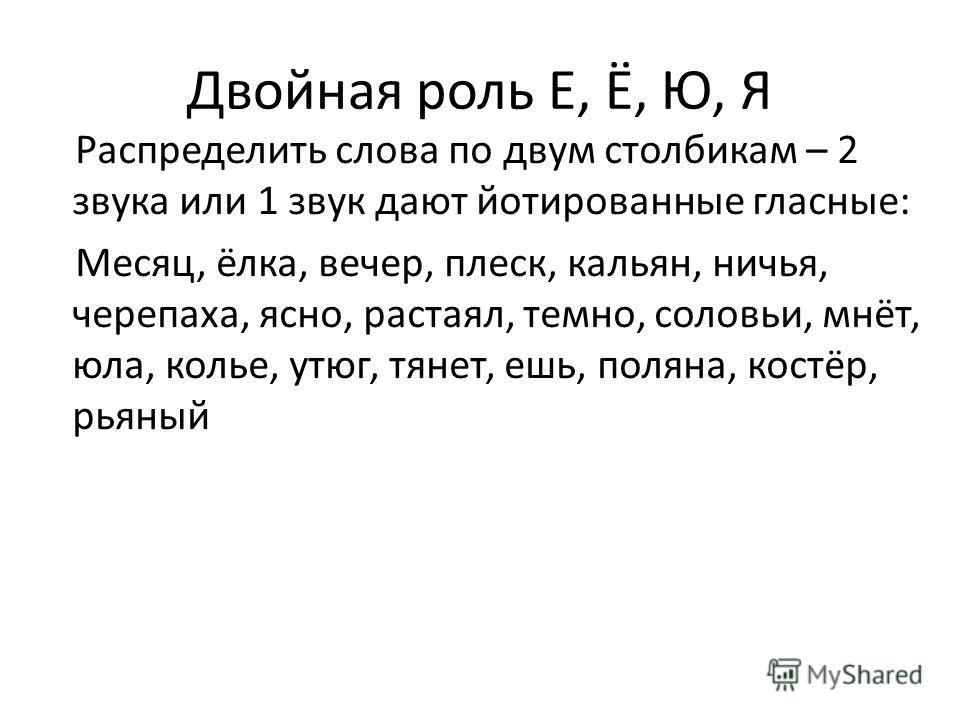 Двойная роль Е, Ё, Ю, Я Распределить слова по двум столбикам – 2 звука или 1 звук дают йотированные гласные: Месяц, ёлка, вечер, плеск, кальян, ничья, черепаха, ясно, растаял, темно, соловьи, мнёт, юла, колье, утюг, тянет, ешь, поляна, костёр, рьяный