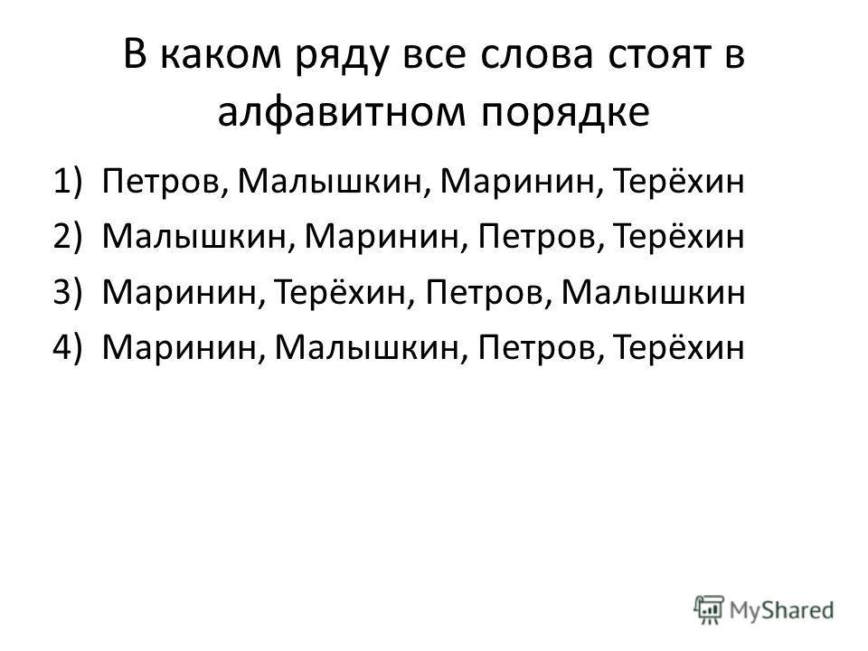 В каком ряду все слова стоят в алфавитном порядке 1)Петров, Малышкин, Маринин, Терёхин 2)Малышкин, Маринин, Петров, Терёхин 3)Маринин, Терёхин, Петров, Малышкин 4)Маринин, Малышкин, Петров, Терёхин