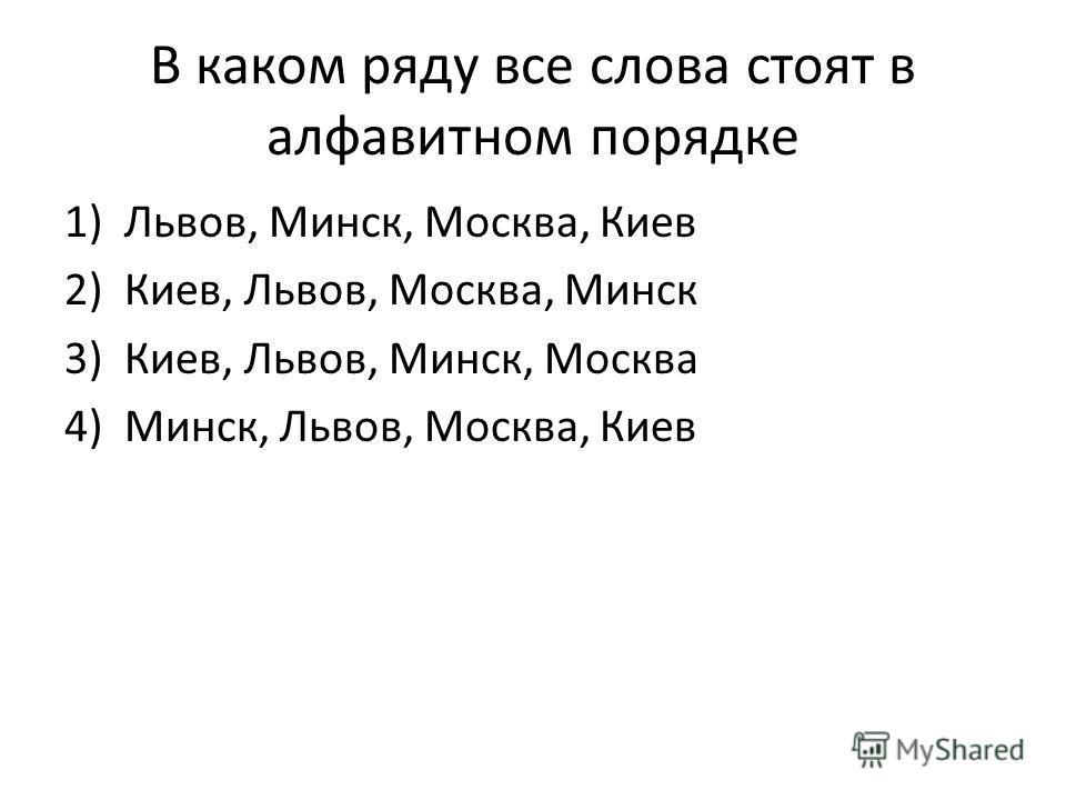 В каком ряду все слова стоят в алфавитном порядке 1)Львов, Минск, Москва, Киев 2)Киев, Львов, Москва, Минск 3)Киев, Львов, Минск, Москва 4)Минск, Львов, Москва, Киев