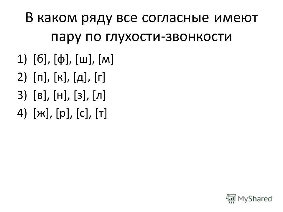 В каком ряду все согласные имеют пару по глухости-звонкости 1)[б], [ф], [ш], [м] 2)[п], [к], [д], [г] 3)[в], [н], [з], [л] 4)[ж], [р], [с], [т]