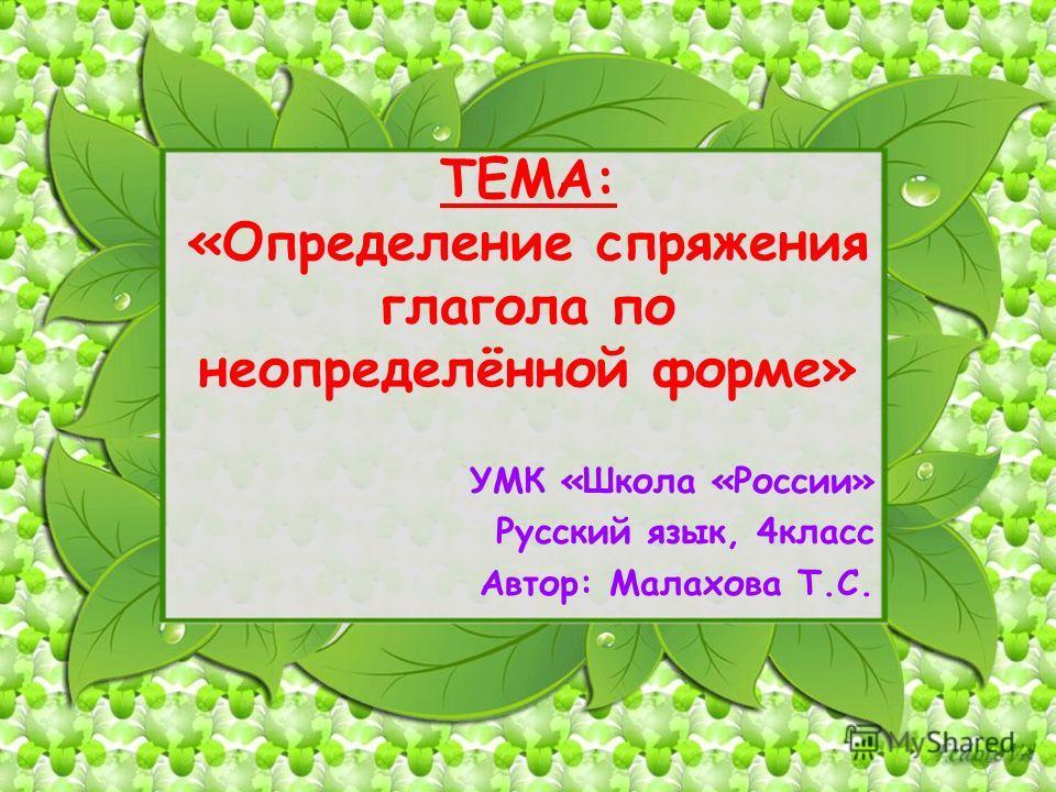 ТЕМА: «Определение спряжения глагола по неопределённой форме» УМК «Школа «России» Русский язык, 4класс Автор: Малахова Т.С. 1