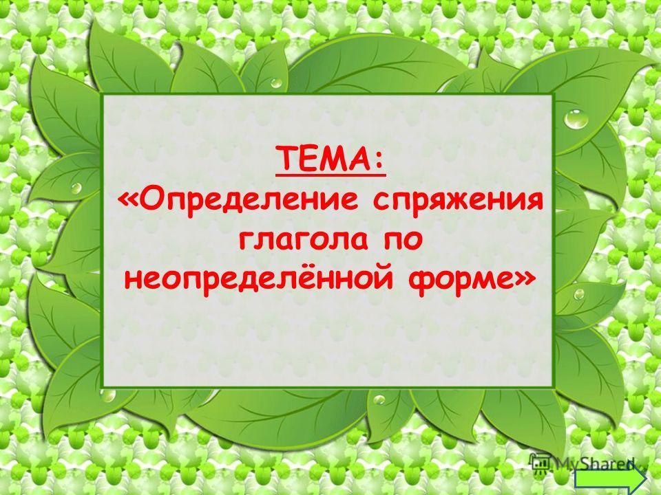 ТЕМА: «Определение спряжения глагола по неопределённой форме» 11
