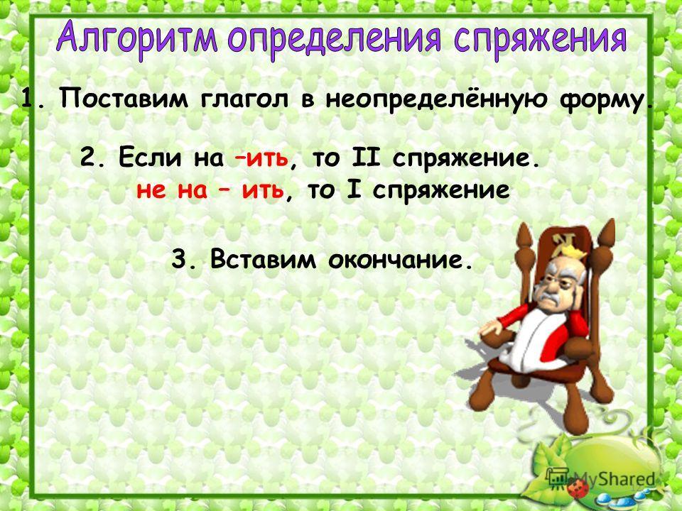 1. Поставим глагол в неопределённую форму. 3. Вставим окончание. 2. Если на –ить, то II спряжение. не на – ить, то I спряжение 12