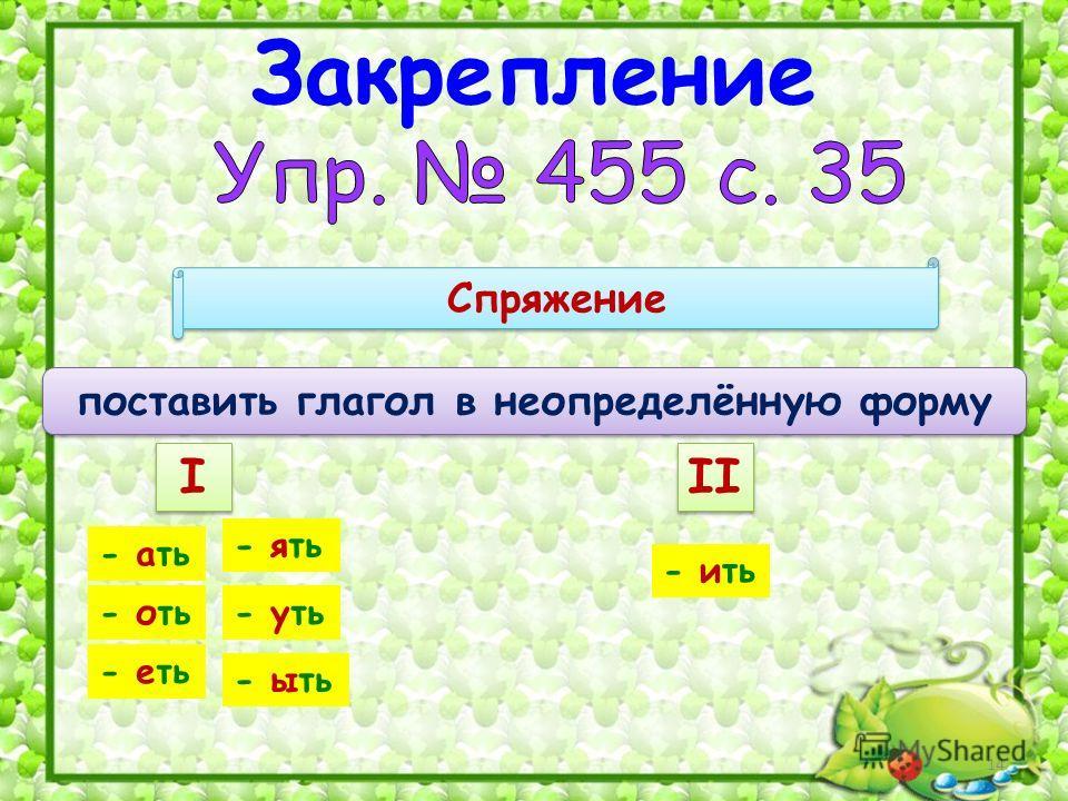 14 Закрепление Спряжение I I II поставить глагол в неопределённую форму - ать - ять - оть- уть - еть - ыть - ить