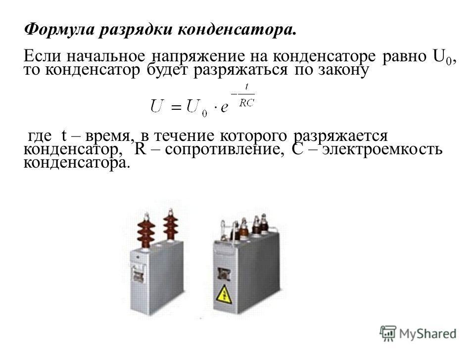 Формула разрядки конденсатора. Если начальное напряжение на конденсаторе равно U 0, то конденсатор будет разряжаться по закону где t – время, в течение которого разряжается конденсатор, R – сопротивление, C – электроемкость конденсатора.