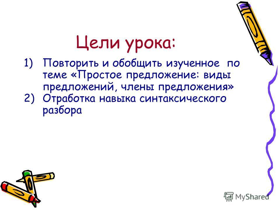 Цели урока: 1)Повторить и обобщить изученное по теме «Простое предложение: виды предложений, члены предложения» 2)Отработка навыка синтаксического разбора