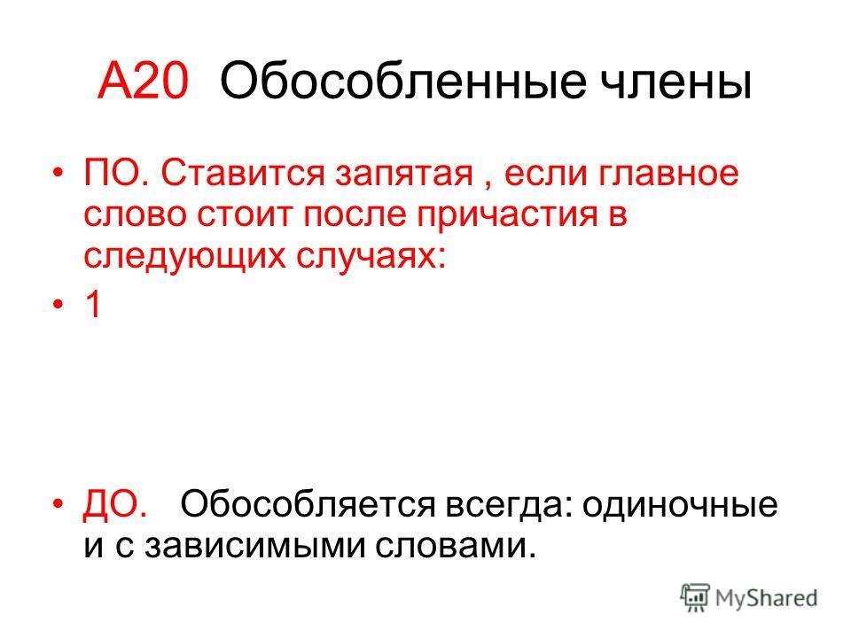 А20 Обособленные члены ПО. Ставится запятая, если главное слово стоит после причастия в следующих случаях: 1 ДО. Обособляется всегда: одиночные и с зависимыми словами.