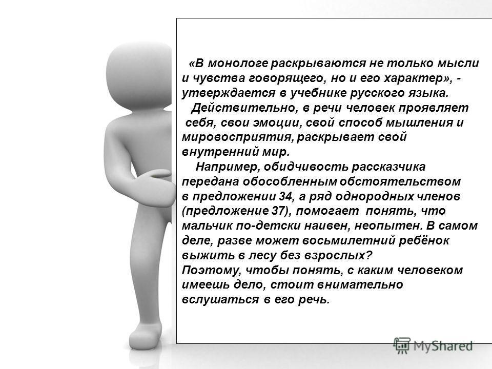 «В монологе раскрываются не только мысли и чувства говорящего, но и его характер», - утверждается в учебнике русского языка. Действительно, в речи человек проявляет себя, свои эмоции, свой способ мышления и мировосприятия, раскрывает свой внутренний