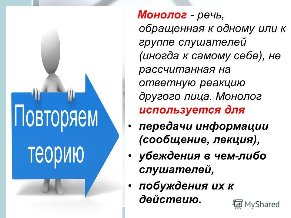 Монолог - речь, обращенная к одному или к группе слушателей (иногда к самому себе), не рассчитанная на ответную реакцию другого лица. Монолог используется для передачи информации (сообщение, лекция), убеждения в чем-либо слушателей, побуждения их к д