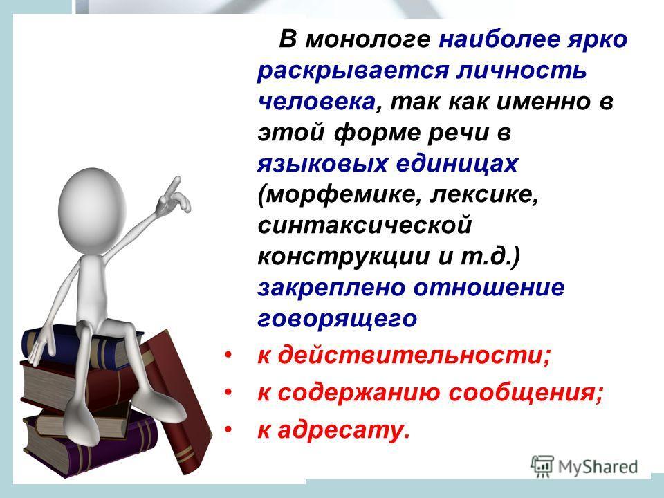 В монологе наиболее ярко раскрывается личность человека, так как именно в этой форме речи в языковых единицах (морфемике, лексике, синтаксической конструкции и т.д.) закреплено отношение говорящего к действительности; к содержанию сообщения; к адреса