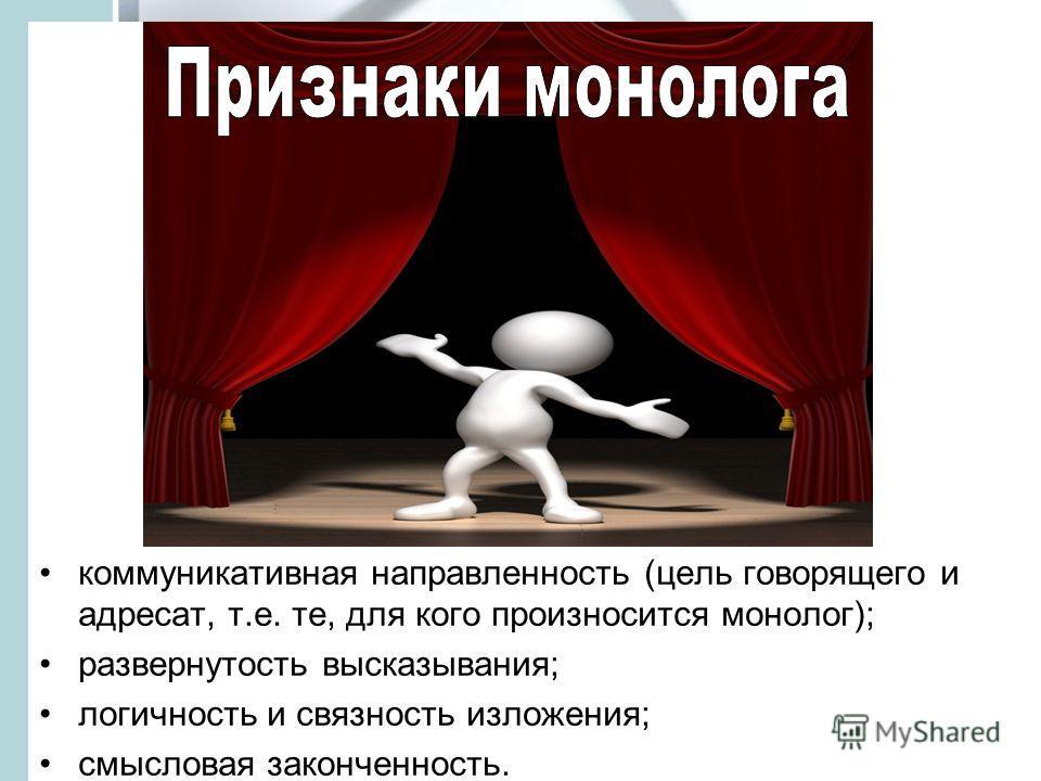 коммуникативная направленность (цель говорящего и адресат, т.е. те, для кого произносится монолог); развернутость высказывания; логичность и связность изложения; смысловая законченность.