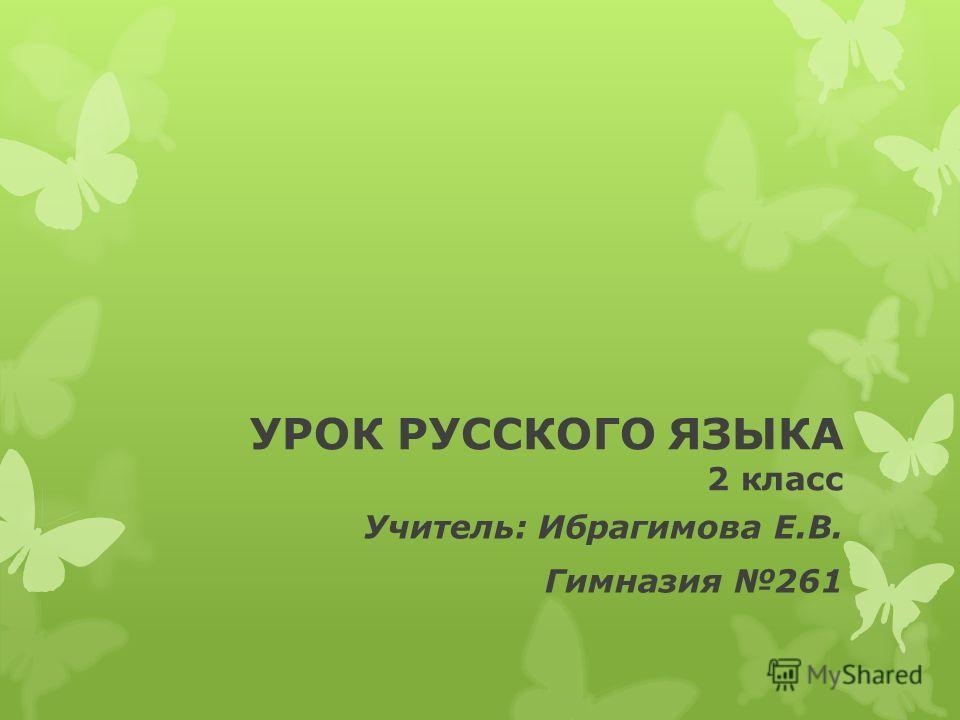 УРОК РУССКОГО ЯЗЫКА 2 класс Учитель: Ибрагимова Е.В. Гимназия 261