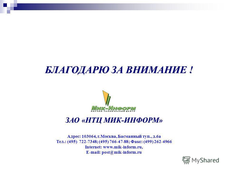 БЛАГОДАРЮ ЗА ВНИМАНИЕ ! ЗАО «НТЦ МИК-ИНФОРМ» Адрес: 103064, г.Москва, Басманный туп., д.6а Тел.: (495) 722-7348; (495) 766-47-88; Факс: (499) 262-4966 Internet: www.mik-inform.ru, E-mail: post@mik-inform.ru