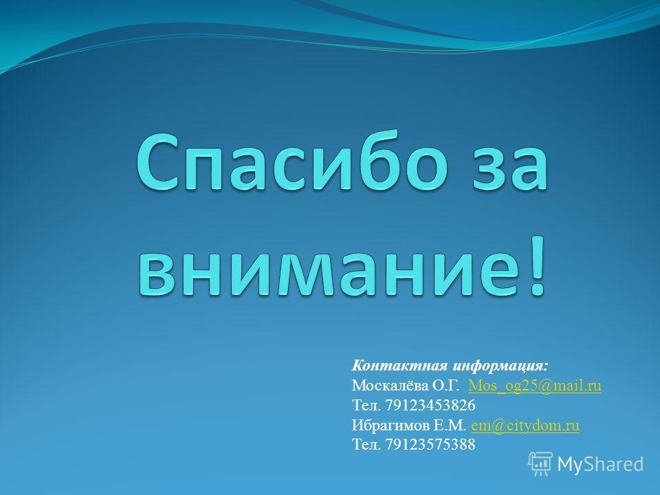 Контактная информация: Москалёва О.Г. Mos_og25@mail.ruMos_og25@mail.ru Тел. 79123453826 Ибрагимов Е.М. em@citydom.ruem@citydom.ru Тел. 79123575388
