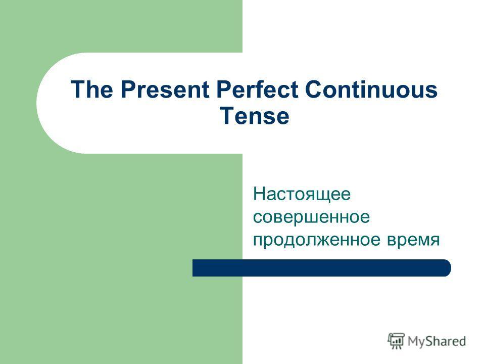 The Present Perfect Continuous Tense Настоящее совершенное продолженное время