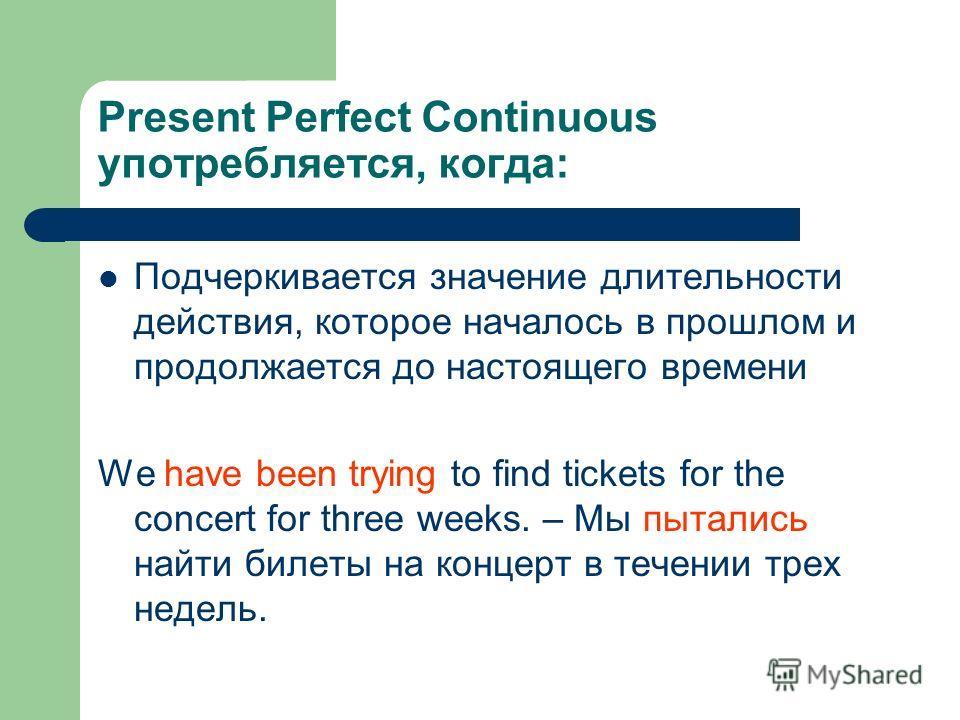 Present Perfect Continuous употребляется, когда: Подчеркивается значение длительности действия, которое началось в прошлом и продолжается до настоящего времени We have been trying to find tickets for the concert for three weeks. – Мы пытались найти б