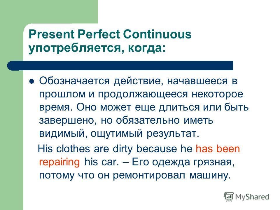 Present Perfect Continuous употребляется, когда: Обозначается действие, начавшееся в прошлом и продолжающееся некоторое время. Оно может еще длиться или быть завершено, но обязательно иметь видимый, ощутимый результат. His clothes are dirty because h