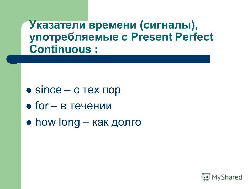 Указатели времени (сигналы), употребляемые с Present Perfect Continuous : since – с тех пор for – в течении how long – как долго