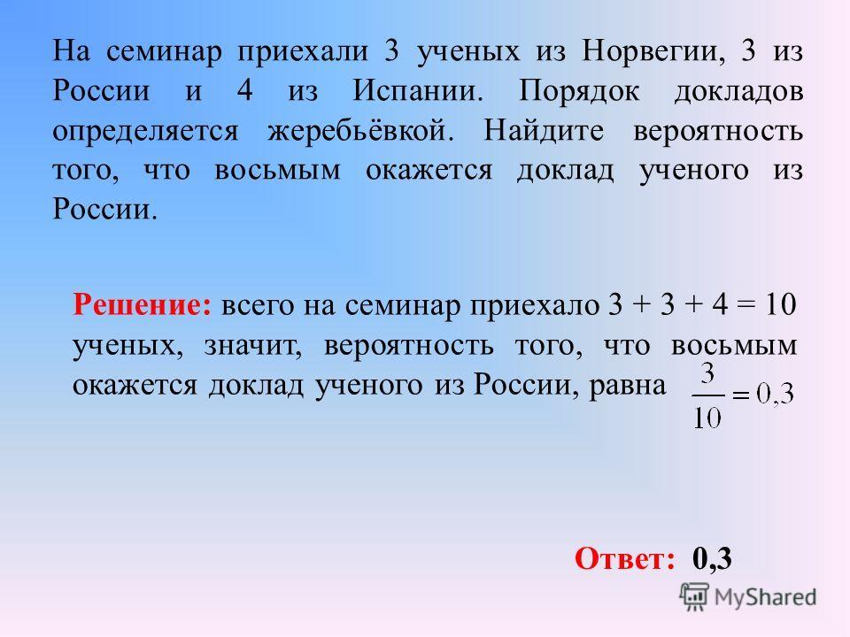 На семинар приехали 3 ученых из Норвегии, 3 из России и 4 из Испании. Порядок докладов определяется жеребьёвкой. Найдите вероятность того, что восьмым окажется доклад ученого из России. Решение: всего на семинар приехало 3 + 3 + 4 = 10 ученых, значит