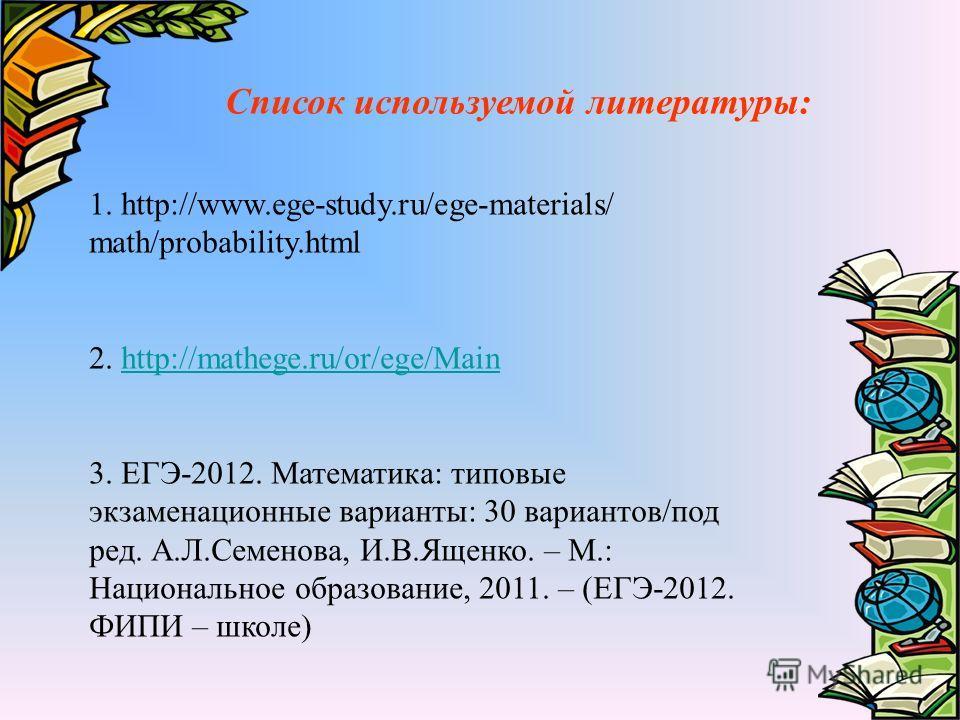 1. http://www.ege-study.ru/ege-materials/ math/probability.html 2. http://mathege.ru/or/ege/Mainhttp://mathege.ru/or/ege/Main 3. ЕГЭ-2012. Математика: типовые экзаменационные варианты: 30 вариантов/под ред. А.Л.Семенова, И.В.Ященко. – М.: Национально