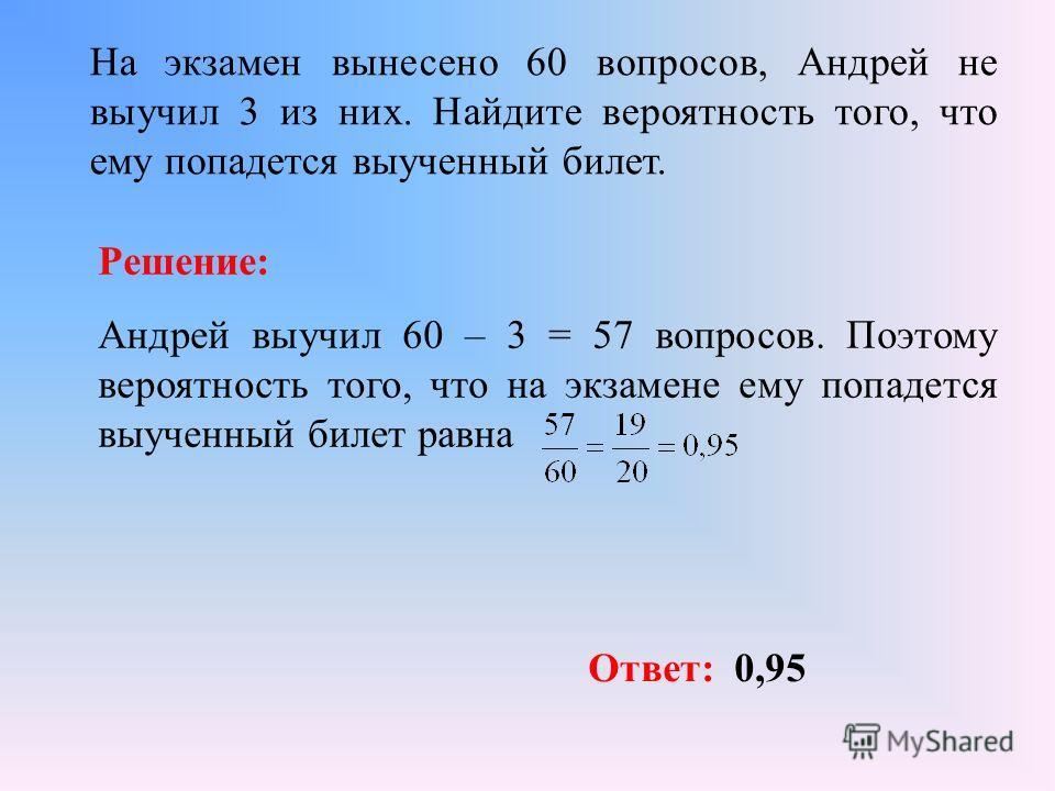 На экзамен вынесено 60 вопросов, Андрей не выучил 3 из них. Найдите вероятность того, что ему попадется выученный билет. Решение: Андрей выучил 60 – 3 = 57 вопросов. Поэтому вероятность того, что на экзамене ему попадется выученный билет равна Ответ: