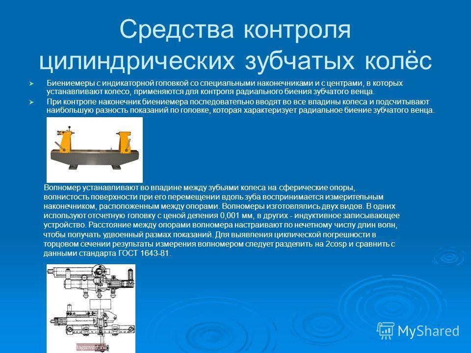 Средства контроля цилиндрических зубчатых колёс Биениемеры с индикаторной головкой со специальными наконечниками и с центрами, в которых устанавливают колесо, применяются для контроля радиального биения зубчатого венца. При контроле наконечник биение