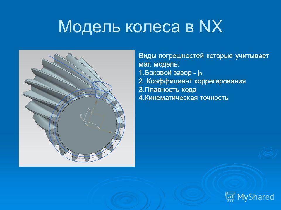 Модель колеса в NX Виды погрешностей которые учитывает мат. модель: 1.Боковой зазор - j n 2. Коэффициент коррегирования 3.Плавность хода 4.Кинематическая точность