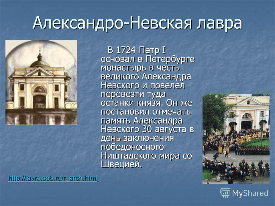 Александро-Невская лавра В 1724 Петр I основал в Петербурге монастырь в честь великого Александра Невского и повелел перевезти туда останки князя. Он же постановил отмечать память Александра Невского 30 августа в день заключения победоносного Ништадс