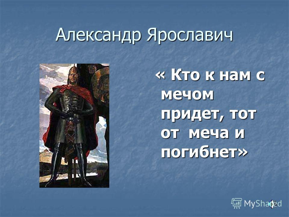 Александр Ярославич « Кто к нам с мечом придет, тот от меча и погибнет» « Кто к нам с мечом придет, тот от меча и погибнет»