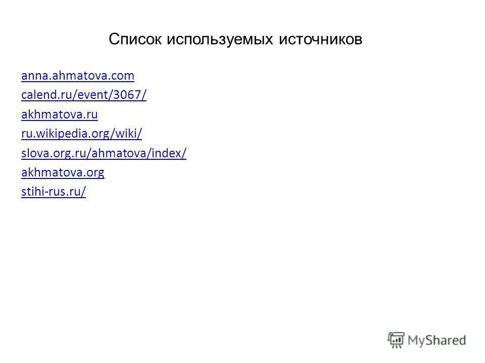 Список используемых источников anna.ahmatova.com calend.ru/event/3067/ akhmatova.ru ru.wikipedia.org/wiki/ slova.org.ru/ahmatova/index/ akhmatova.org stihi-rus.ru/