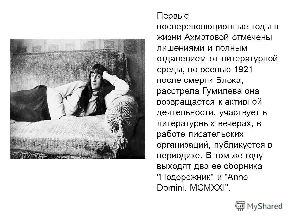 Первые послереволюционные годы в жизни Ахматовой отмечены лишениями и полным отдалением от литературной среды, но осенью 1921 после смерти Блока, расстрела Гумилева она возвращается к активной деятельности, участвует в литературных вечерах, в работе