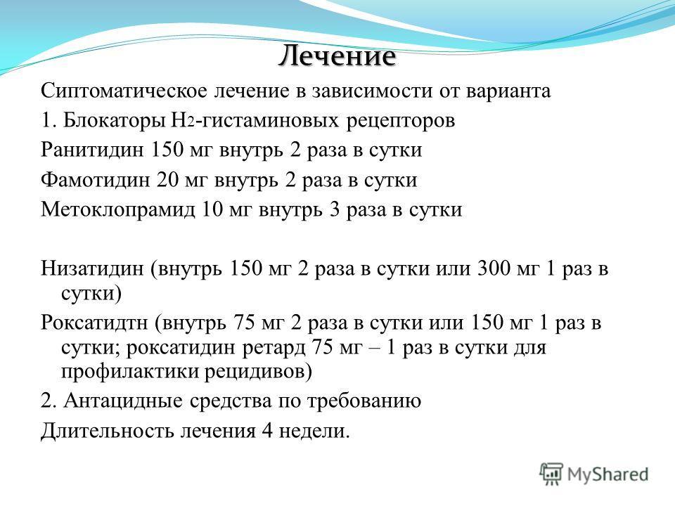 Лечение Сиптоматическое лечение в зависимости от варианта 1. Блокаторы Н 2 -гистаминовых рецепторов Ранитидин 150 мг внутрь 2 раза в сутки Фамотидин 20 мг внутрь 2 раза в сутки Метоклопрамид 10 мг внутрь 3 раза в сутки Низатидин (внутрь 150 мг 2 раза