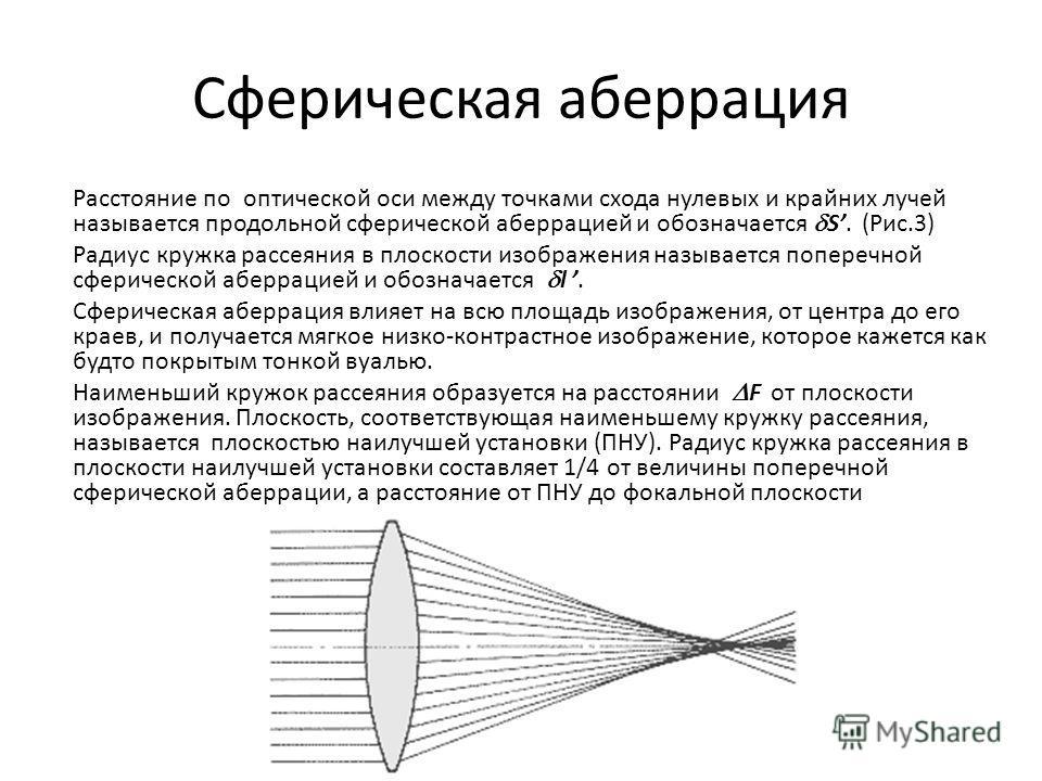 Сферическая аберрация Расстояние по оптической оси между точками схода нулевых и крайних лучей называется продольной сферической аберрацией и обозначается S. (Рис.3) Радиус кружка рассеяния в плоскости изображения называется поперечной сферической аб