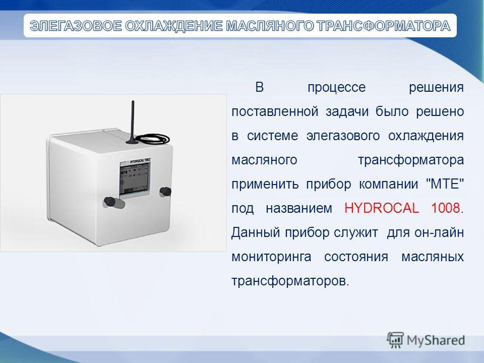 В процессе решения поставленной задачи было решено в системе элегазового охлаждения масляного трансформатора применить прибор компании МТЕ под названием HYDROCAL 1008. Данный прибор служит для он-лайн мониторинга состояния масляных трансформаторов.