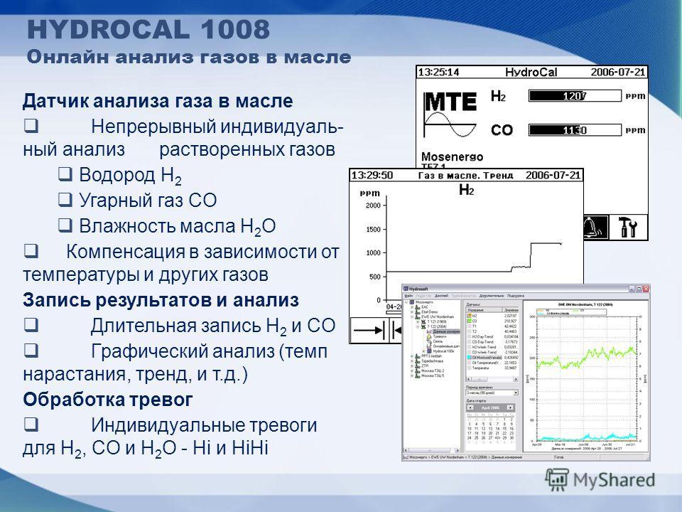 HYDROCAL 1008 Онлайн анализ газов в масле Датчик анализа газа в масле Непрерывный индивидуаль- ный анализ растворенных газов Водород H 2 Угарный газ CO Влажность масла H 2 O Компенсация в зависимости от температуры и других газов Запись результатов и