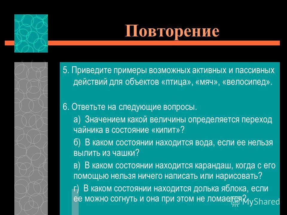 5. Приведите примеры возможных активных и пассивных действий для объектов «птица», «мяч», «велосипед». 6. Ответьте на следующие вопросы. а) Значением какой величины определяется переход чайника в состояние «кипит»? б) В каком состоянии находится вода