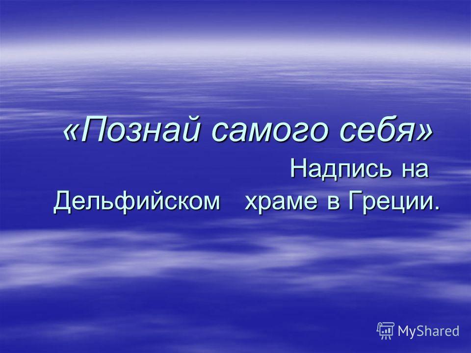 «Познай самого себя» Надпись на Дельфийском храме в Греции.
