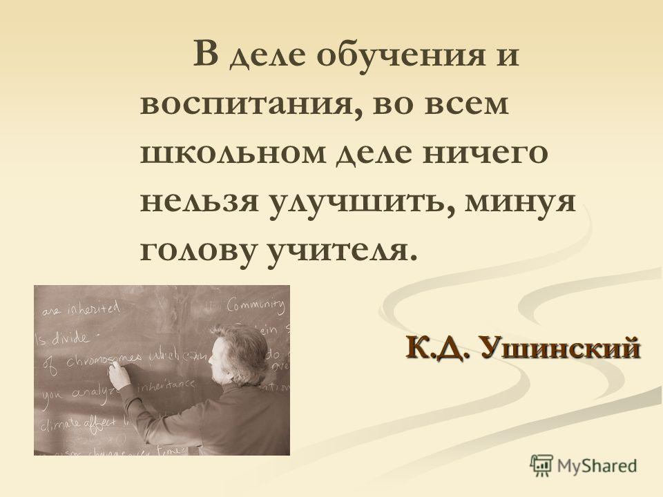 К.Д. Ушинский В деле обучения и воспитания, во всем школьном деле ничего нельзя улучшить, минуя голову учителя. К.Д. Ушинский