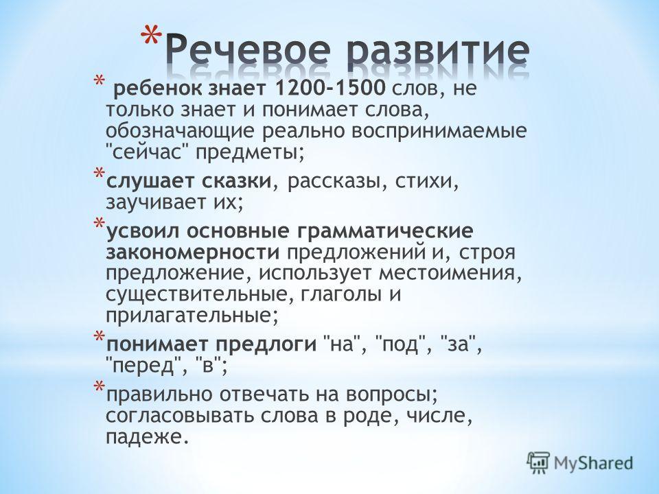 * ребенок знает 1200-1500 слов, не только знает и понимает слова, обозначающие реально воспринимаемые