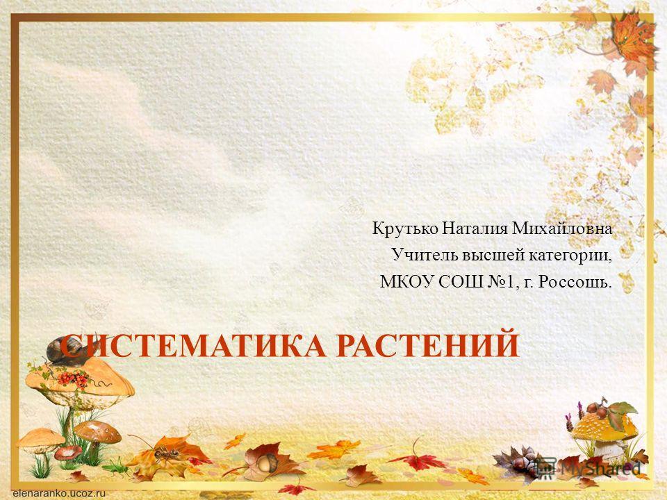 СИСТЕМАТИКА РАСТЕНИЙ Крутько Наталия Михайловна Учитель высшей категории, МКОУ СОШ 1, г. Россошь.
