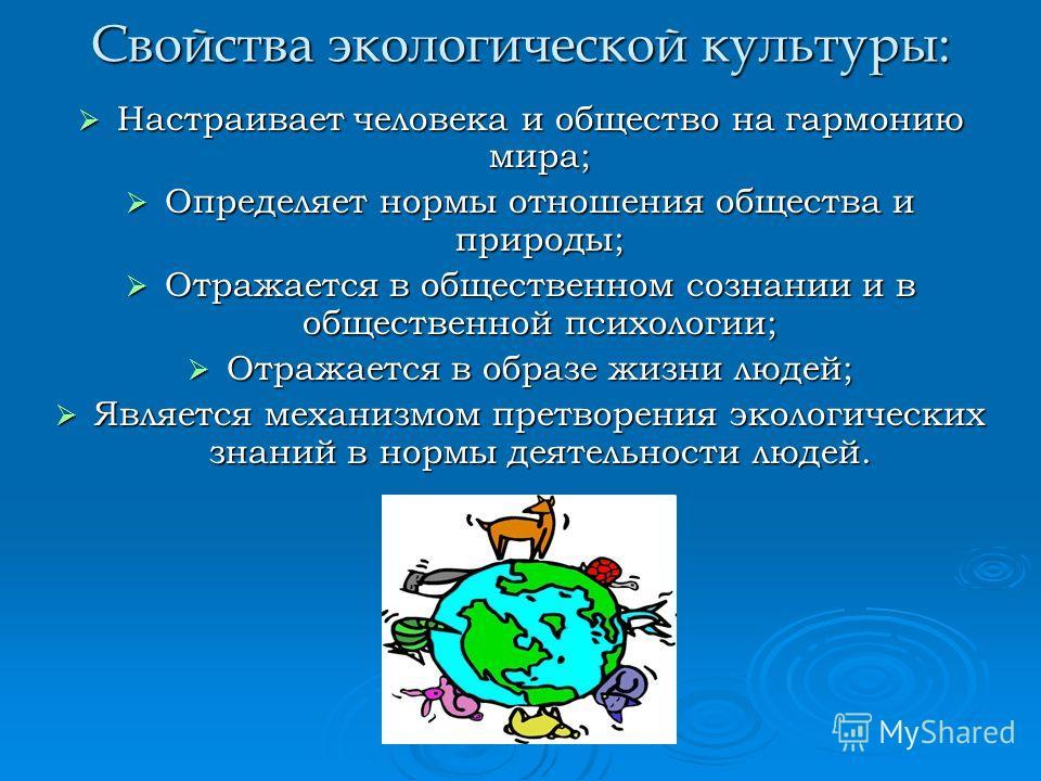 Свойства экологической культуры: Настраивает человека и общество на гармонию мира; Настраивает человека и общество на гармонию мира; Определяет нормы отношения общества и природы; Определяет нормы отношения общества и природы; Отражается в общественн