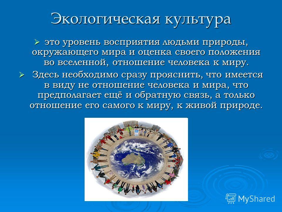 Экологическая культура это уровень восприятия людьми природы, окружающего мира и оценка своего положения во вселенной, отношение человека к миру. это уровень восприятия людьми природы, окружающего мира и оценка своего положения во вселенной, отношени