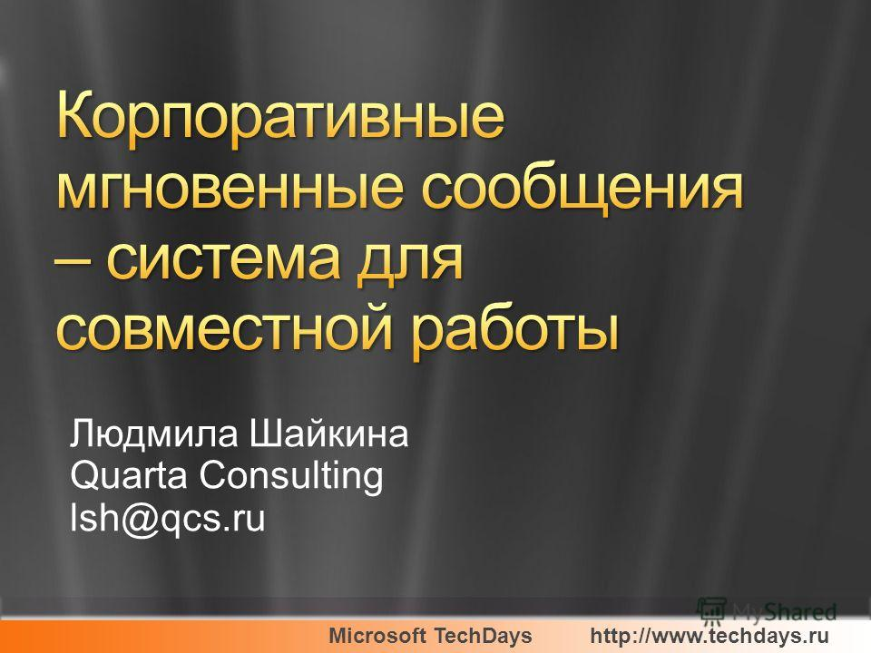Microsoft TechDayshttp://www.techdays.ru Людмила Шайкина Quarta Consulting lsh@qcs.ru