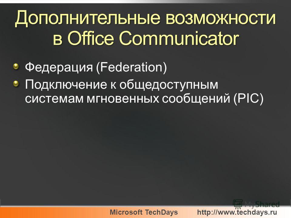 Microsoft TechDayshttp://www.techdays.ru Дополнительные возможности в Office Communicator Федерация (Federation) Подключение к общедоступным системам мгновенных сообщений (PIC)