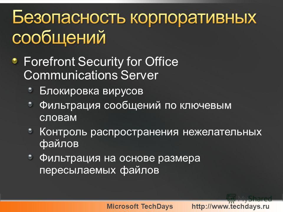 Microsoft TechDayshttp://www.techdays.ru Forefront Security for Office Communications Server Блокировка вирусов Фильтрация сообщений по ключевым словам Контроль распространения нежелательных файлов Фильтрация на основе размера пересылаемых файлов