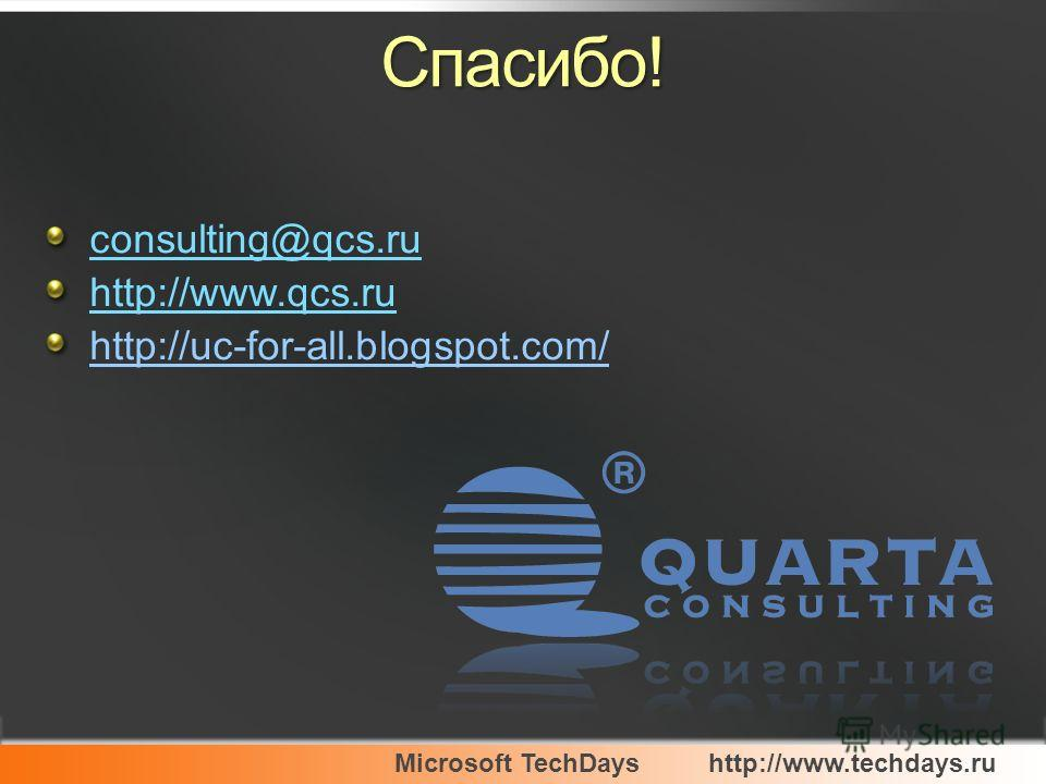 Microsoft TechDayshttp://www.techdays.ru Спасибо! consulting@qcs.ru http://www.qcs.ru http://uc-for-all.blogspot.com/