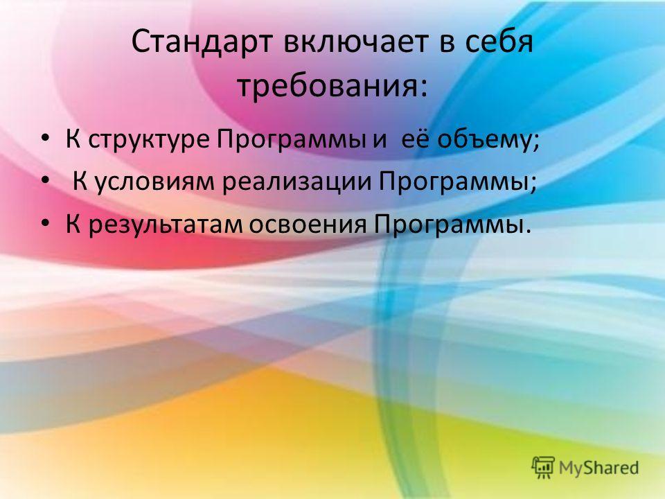 Стандарт включает в себя требования: К структуре Программы и её объему; К условиям реализации Программы; К результатам освоения Программы.