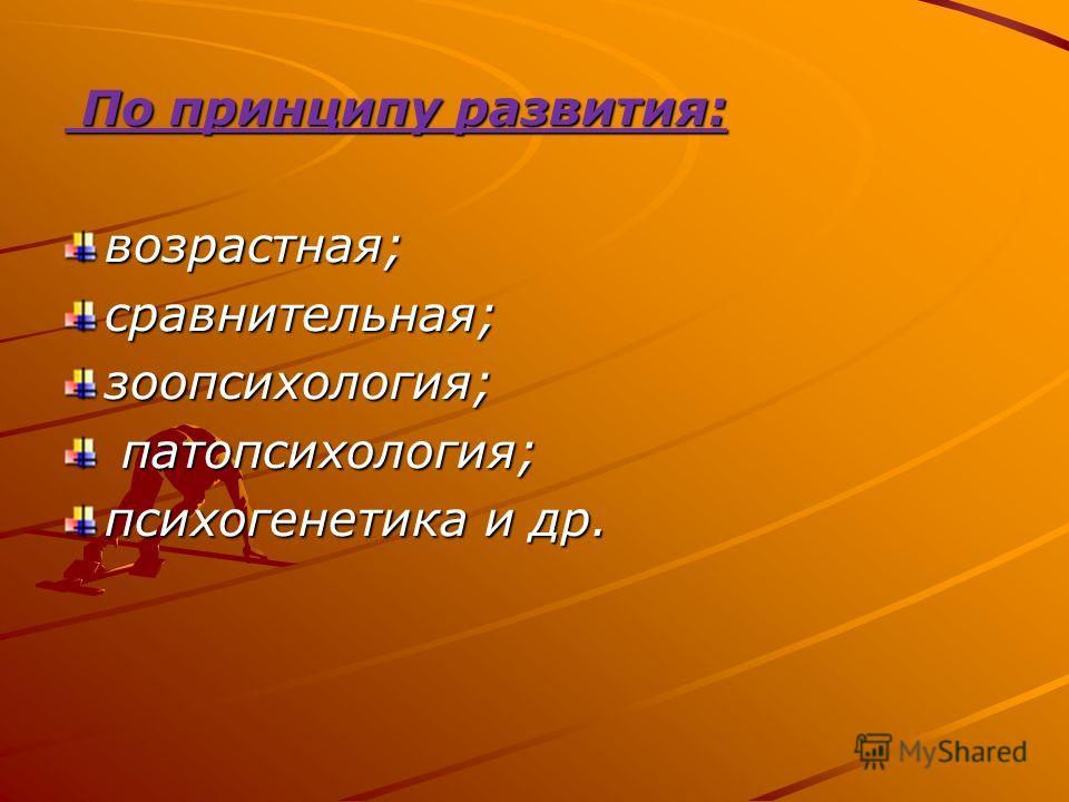По принципу развития: По принципу развития:возрастная;сравнительная;зоопсихология; патопсихология; патопсихология; психогенетика и др.