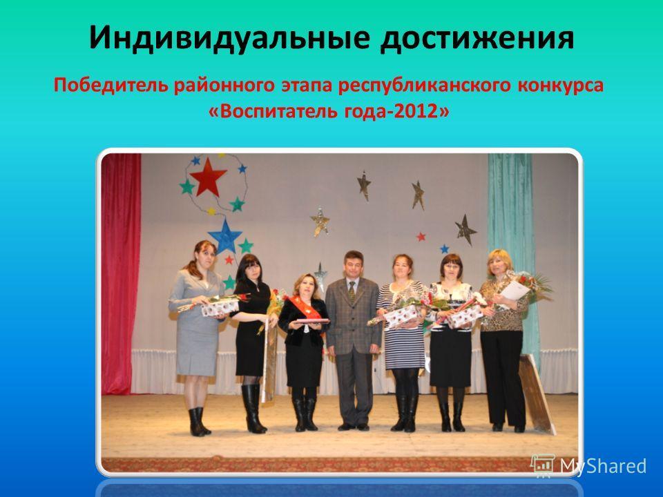 Индивидуальные достижения Победитель районного этапа республиканского конкурса «Воспитатель года-2012»